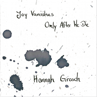 Hannah Grosch- Joy Vanishes Only After We die